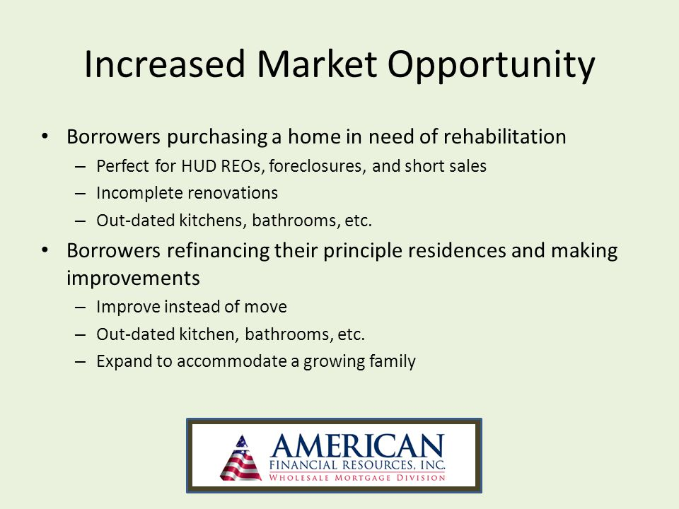 Increased Market Opportunity Borrowers purchasing a home in need of rehabilitation – Perfect for HUD REOs, foreclosures, and short sales – Incomplete