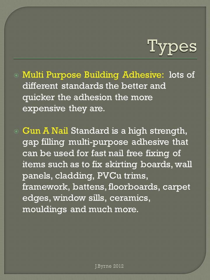 Multi Purpose Building Adhesive: lots of different standards the better and quicker the adhesion the more expensive they are. Gun A Nail Standard is a