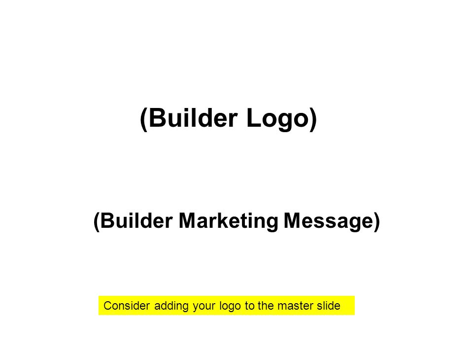 (Builder Marketing Message) (Builder Logo) Consider adding your logo to the master slide