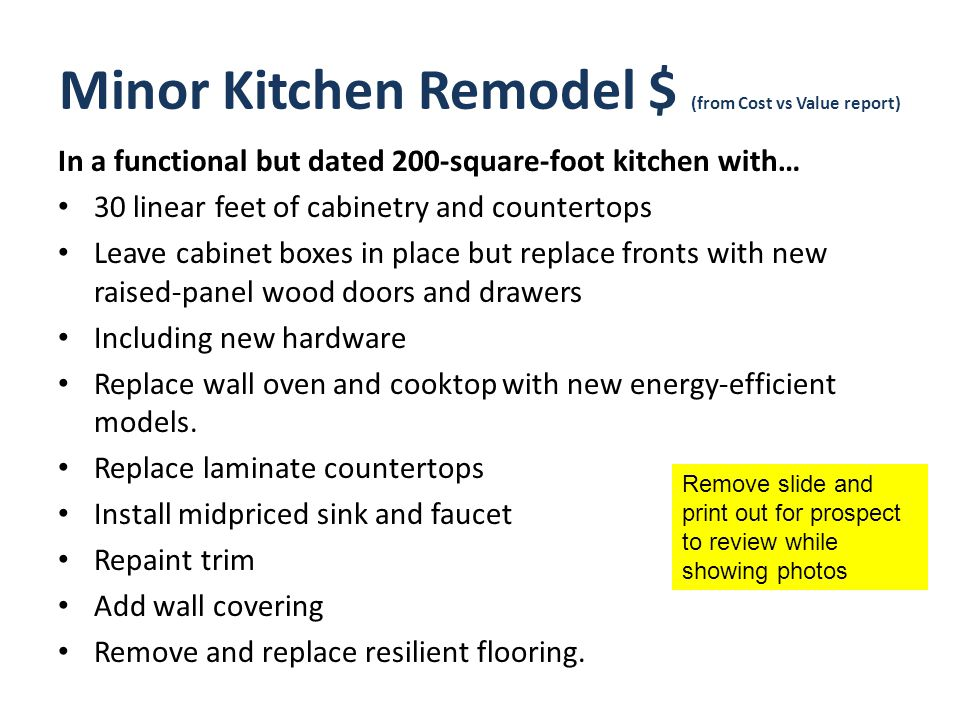 Minor Kitchen Remodel $ (from Cost vs Value report) In a functional but dated 200-square-foot kitchen with… 30 linear feet of cabinetry and countertops Leave cabinet boxes in place but replace fronts with new raised-panel wood doors and drawers Including new hardware Replace wall oven and cooktop with new energy-efficient models.