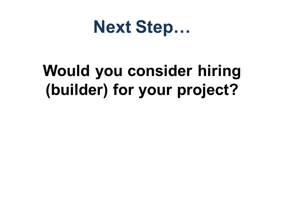 Next Step… Would you consider hiring (builder) for your project