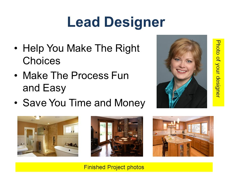 Lead Designer Help You Make The Right Choices Make The Process Fun and Easy Save You Time and Money Photo of your designer Finished Project photos