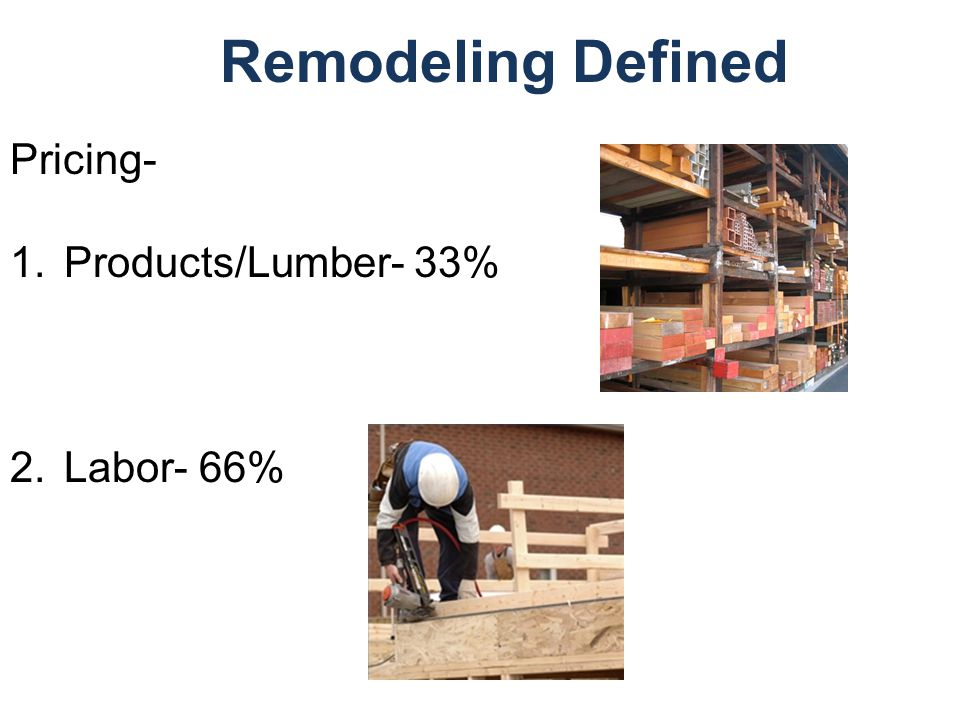 Remodeling Defined Pricing- 1.Products/Lumber- 33% 2.Labor- 66%