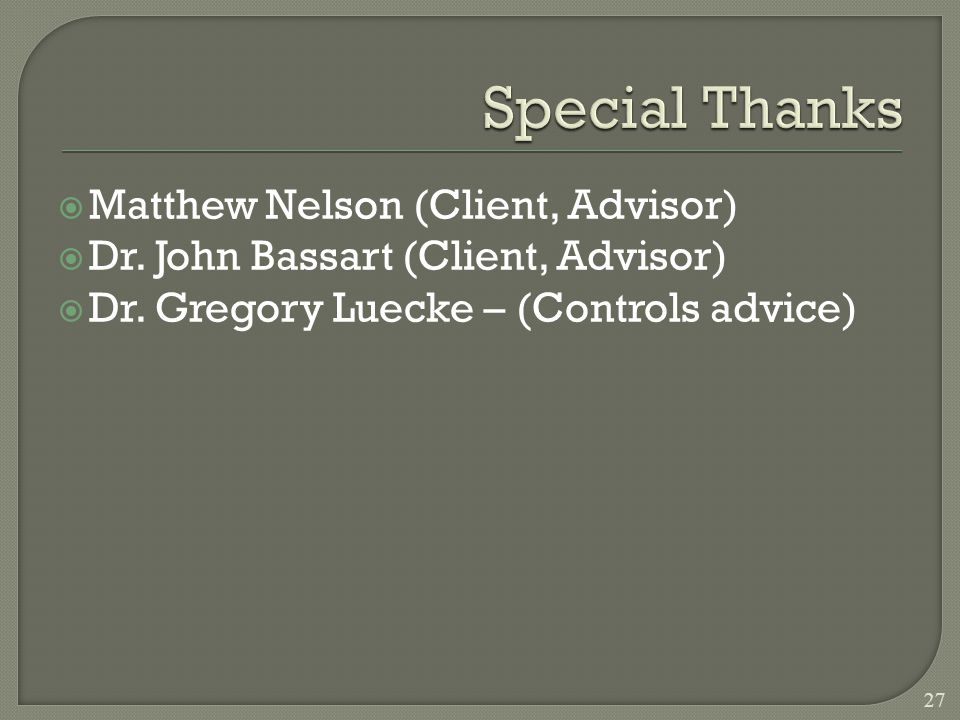 Matthew Nelson (Client, Advisor) Dr. John Bassart (Client, Advisor) Dr. Gregory Luecke – (Controls advice) 27
