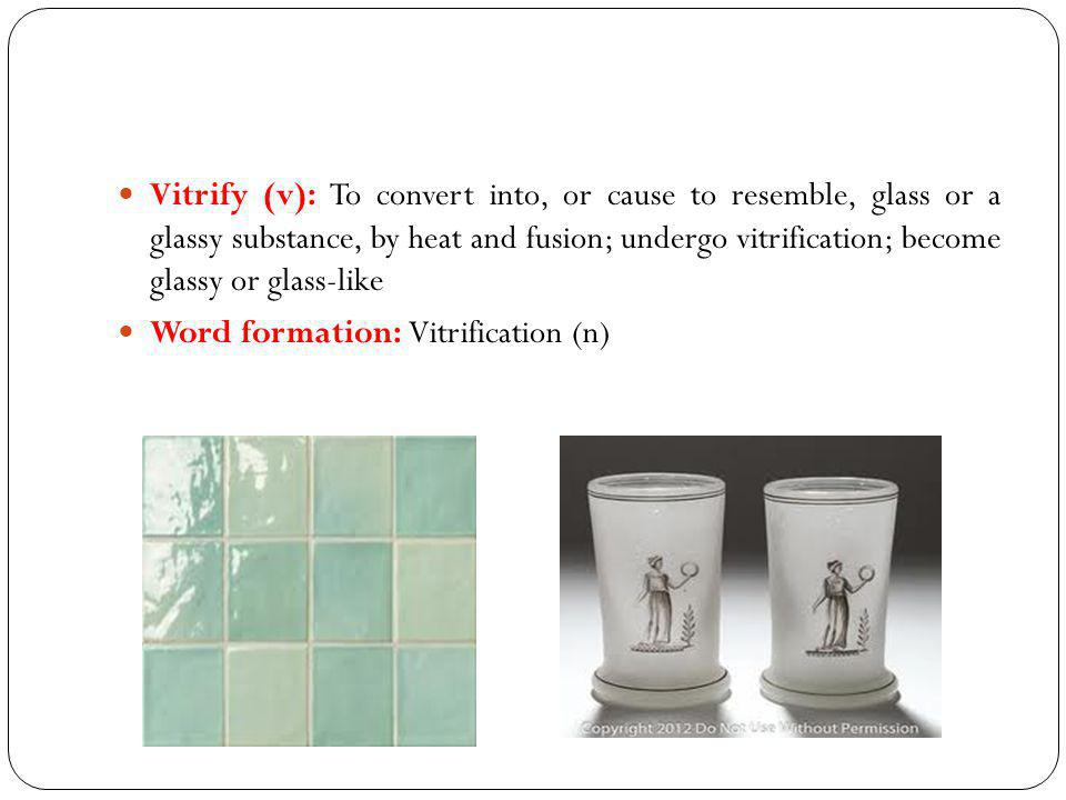 Vitrify (v): To convert into, or cause to resemble, glass or a glassy substance, by heat and fusion; undergo vitrification; become glassy or glass-like Word formation: Vitrification (n)
