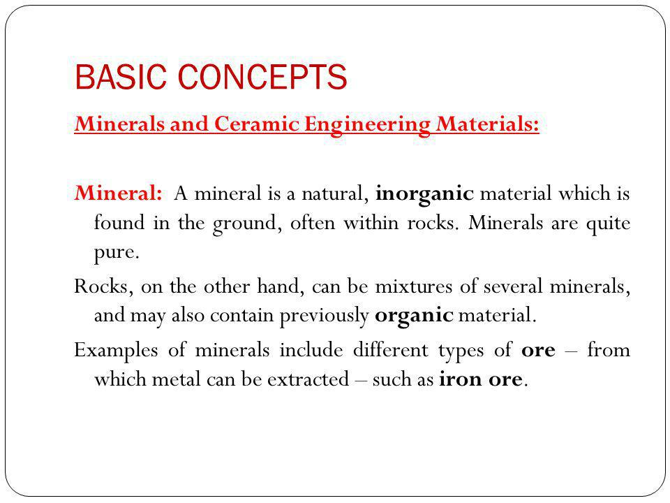 BASIC CONCEPTS Minerals and Ceramic Engineering Materials: Mineral: A mineral is a natural, inorganic material which is found in the ground, often within rocks.