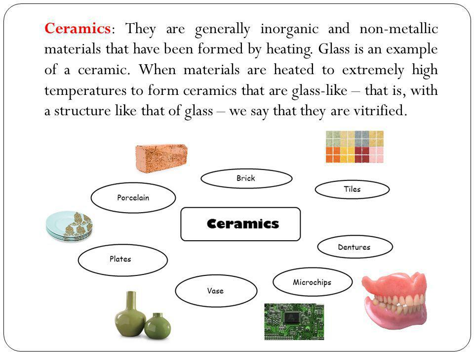 Ceramics: They are generally inorganic and non-metallic materials that have been formed by heating.