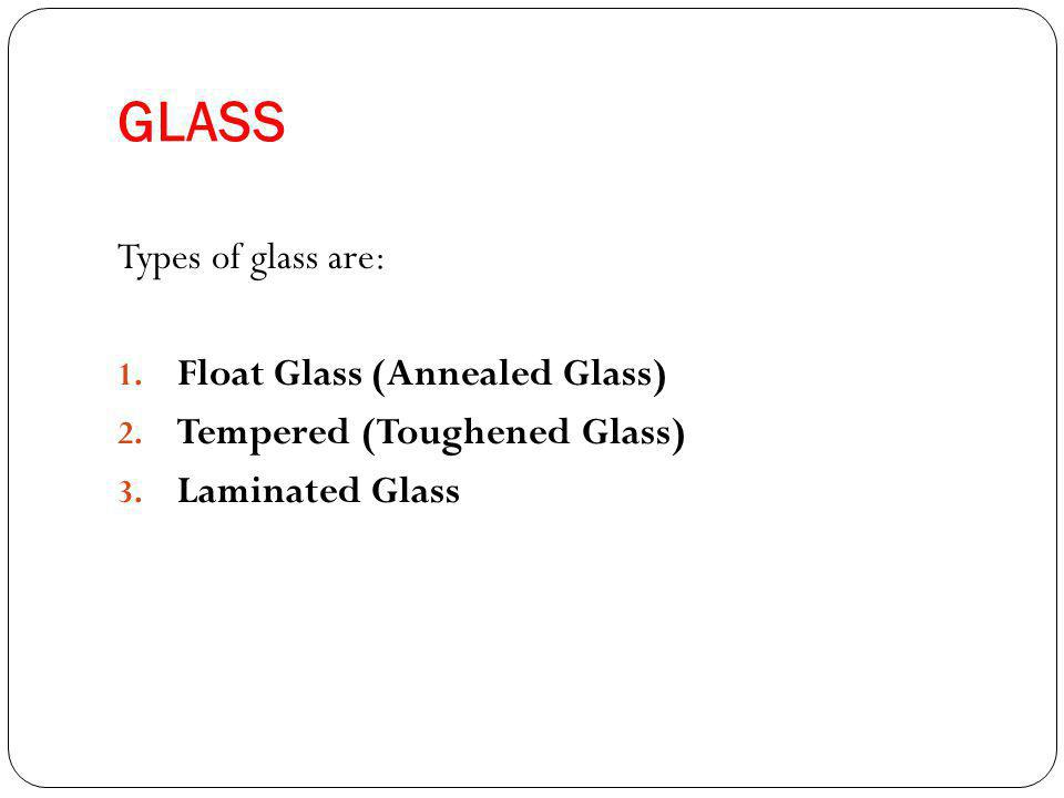 GLASS Types of glass are: 1. Float Glass (Annealed Glass) 2.