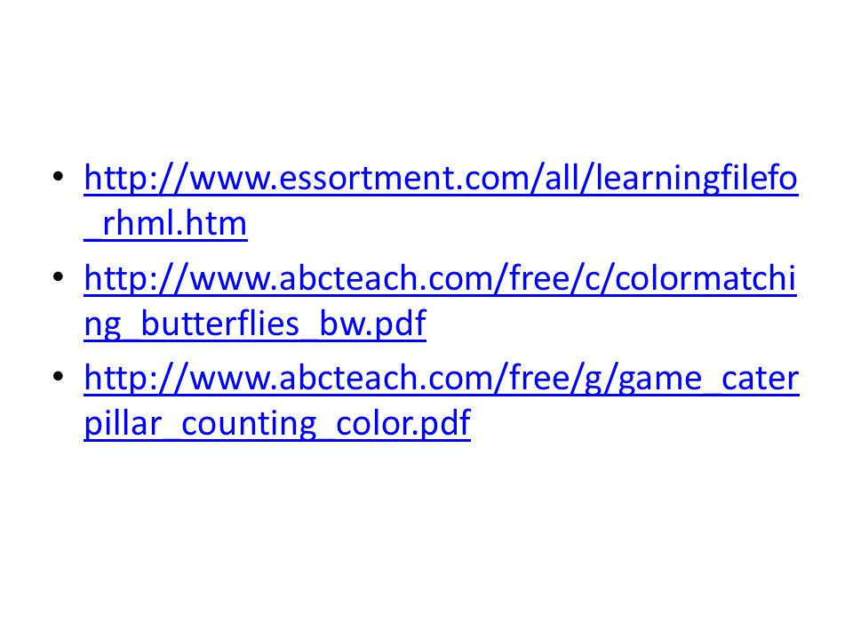 http://www.essortment.com/all/learningfilefo _rhml.htm http://www.essortment.com/all/learningfilefo _rhml.htm http://www.abcteach.com/free/c/colormatchi ng_butterflies_bw.pdf http://www.abcteach.com/free/c/colormatchi ng_butterflies_bw.pdf http://www.abcteach.com/free/g/game_cater pillar_counting_color.pdf http://www.abcteach.com/free/g/game_cater pillar_counting_color.pdf