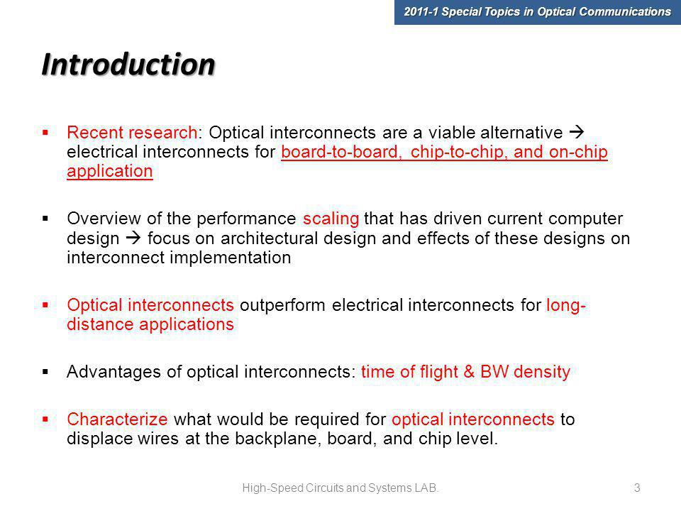 Introduction Recent research: Optical interconnects are a viable alternative electrical interconnects for board-to-board, chip-to-chip, and on-chip application Overview of the performance scaling that has driven current computer design focus on architectural design and effects of these designs on interconnect implementation Optical interconnects outperform electrical interconnects for long- distance applications Advantages of optical interconnects: time of flight & BW density Characterize what would be required for optical interconnects to displace wires at the backplane, board, and chip level.