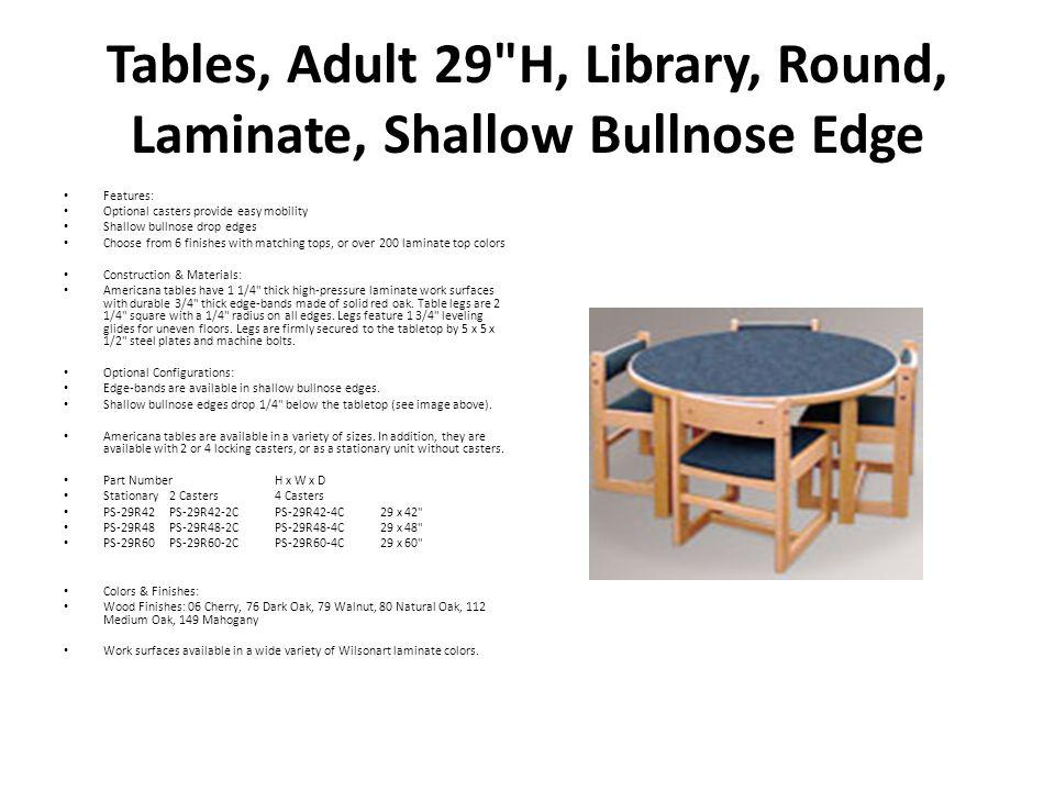 Tables, Reading, Rectangular, 29 H, Laminate Features: Optional casters provide easy mobility Shallow bullnose drop edges Choose from 6 finishes with matching tops, or over 200 laminate top colors Construction & Materials: Americana tables have 1 1/4 thick high-pressure laminate work surfaces with durable 3/4 thick edge-bands made of solid red oak.
