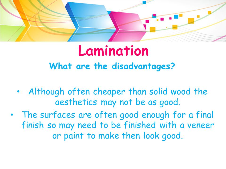 Lamination What are the disadvantages? Although often cheaper than solid wood the aesthetics may not be as good. The surfaces are often good enough fo