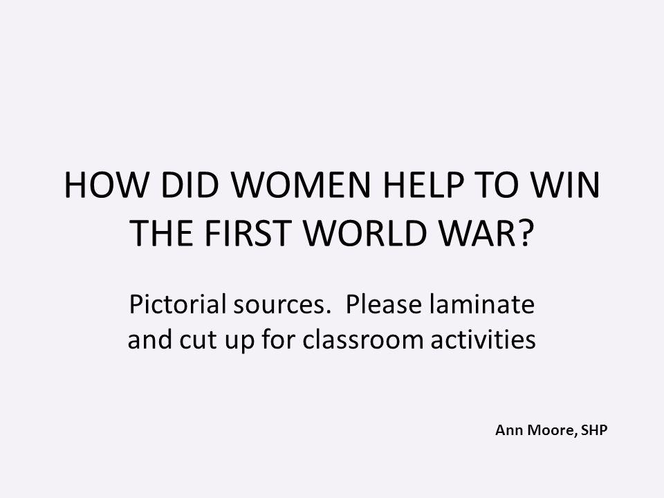 Ann Moore, SHP HOW DID WOMEN HELP TO WIN THE FIRST WORLD WAR.