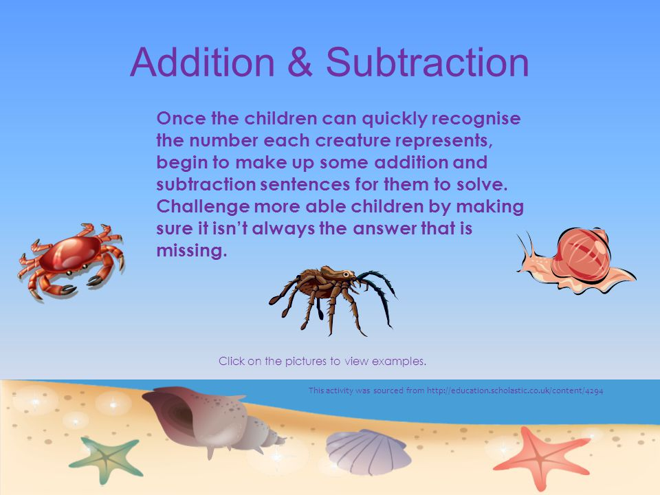 Addition & Subtraction Once the children can quickly recognise the number each creature represents, begin to make up some addition and subtraction sentences for them to solve.