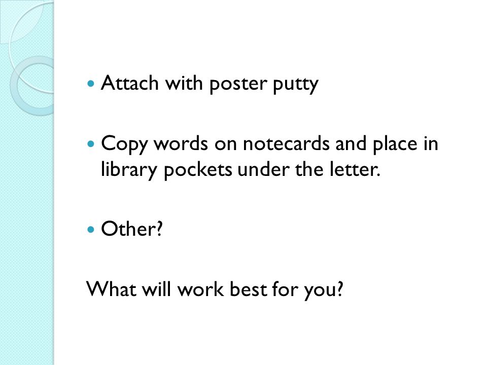 Attach with poster putty Copy words on notecards and place in library pockets under the letter. Other? What will work best for you?