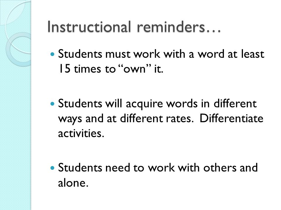Instructional reminders… Students must work with a word at least 15 times to own it. Students will acquire words in different ways and at different ra