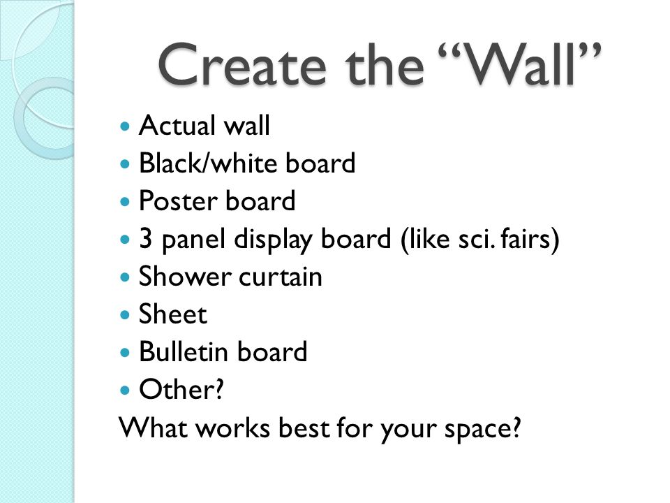 Create the Wall Actual wall Black/white board Poster board 3 panel display board (like sci. fairs) Shower curtain Sheet Bulletin board Other? What wor