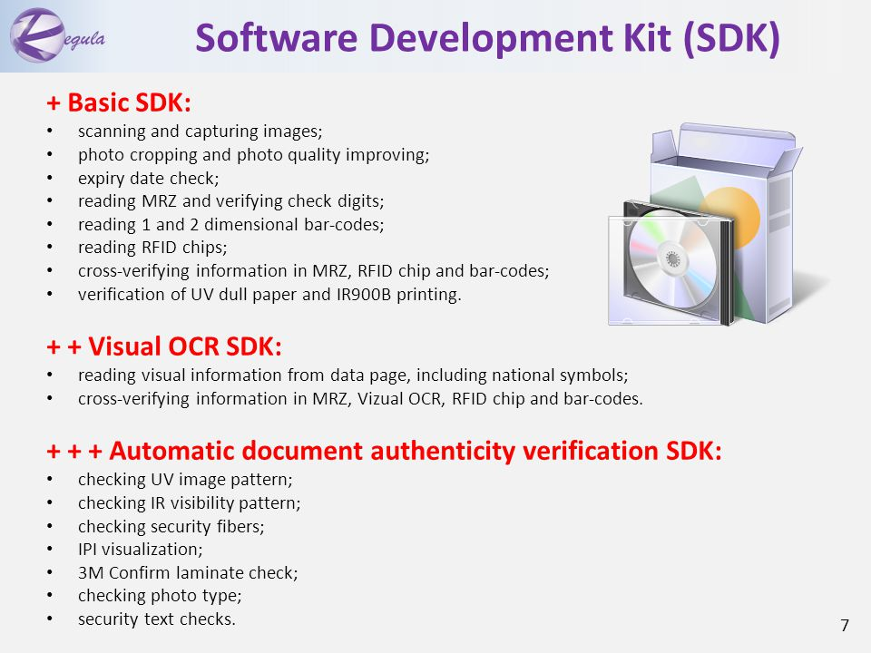 Software Development Kit (SDK) + Basic SDK: scanning and capturing images; photo cropping and photo quality improving; expiry date check; reading MRZ and verifying check digits; reading 1 and 2 dimensional bar-codes; reading RFID chips; cross-verifying information in MRZ, RFID chip and bar-codes; verification of UV dull paper and IR900B printing.