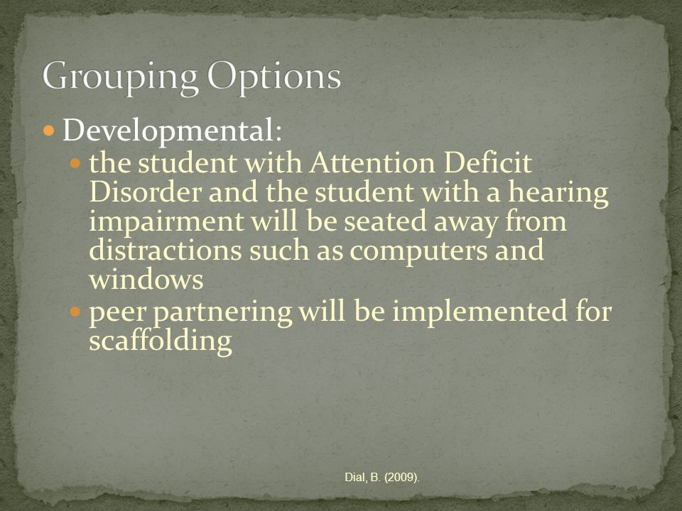 Developmental: the student with Attention Deficit Disorder and the student with a hearing impairment will be seated away from distractions such as computers and windows peer partnering will be implemented for scaffolding Dial, B.