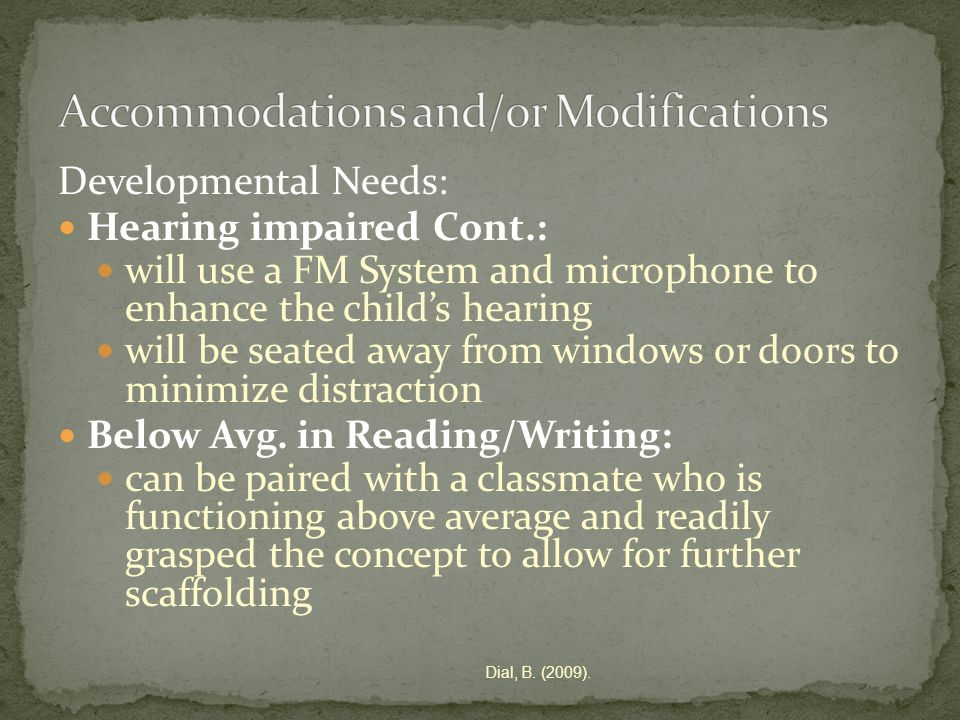 Developmental Needs: Hearing impaired Cont.: will use a FM System and microphone to enhance the childs hearing will be seated away from windows or doors to minimize distraction Below Avg.