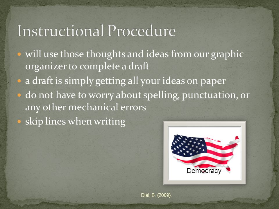 will use those thoughts and ideas from our graphic organizer to complete a draft a draft is simply getting all your ideas on paper do not have to worry about spelling, punctuation, or any other mechanical errors skip lines when writing Democracy Dial, B.