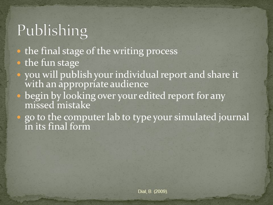 the final stage of the writing process the fun stage you will publish your individual report and share it with an appropriate audience begin by looking over your edited report for any missed mistake go to the computer lab to type your simulated journal in its final form Dial, B.