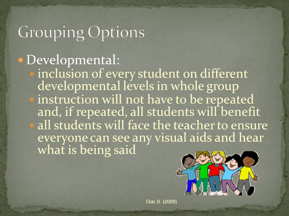 Developmental: inclusion of every student on different developmental levels in whole group instruction will not have to be repeated and, if repeated, all students will benefit all students will face the teacher to ensure everyone can see any visual aids and hear what is being said Dial, B.