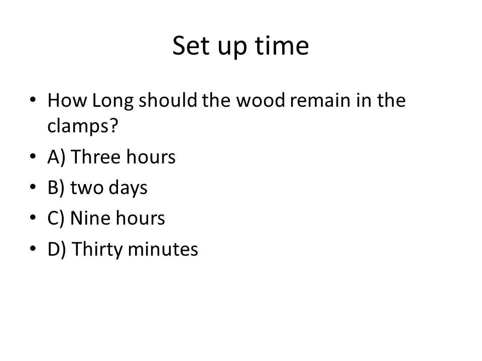 Set up time How Long should the wood remain in the clamps? A) Three hours B) two days C) Nine hours D) Thirty minutes