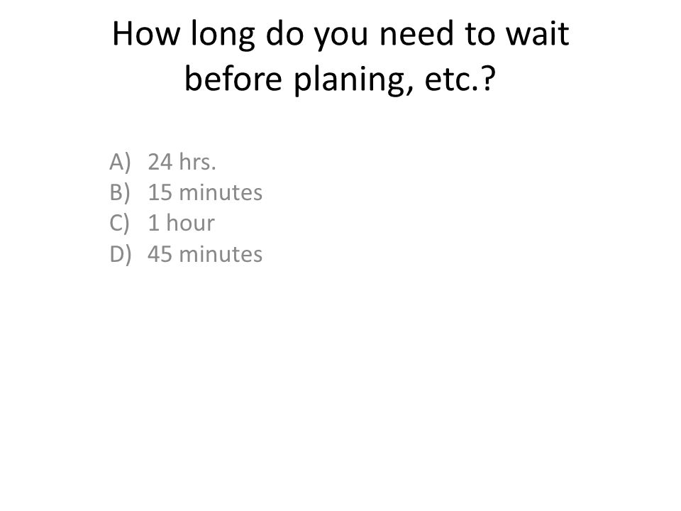 How long do you need to wait before planing, etc.? A)24 hrs. B)15 minutes C)1 hour D)45 minutes