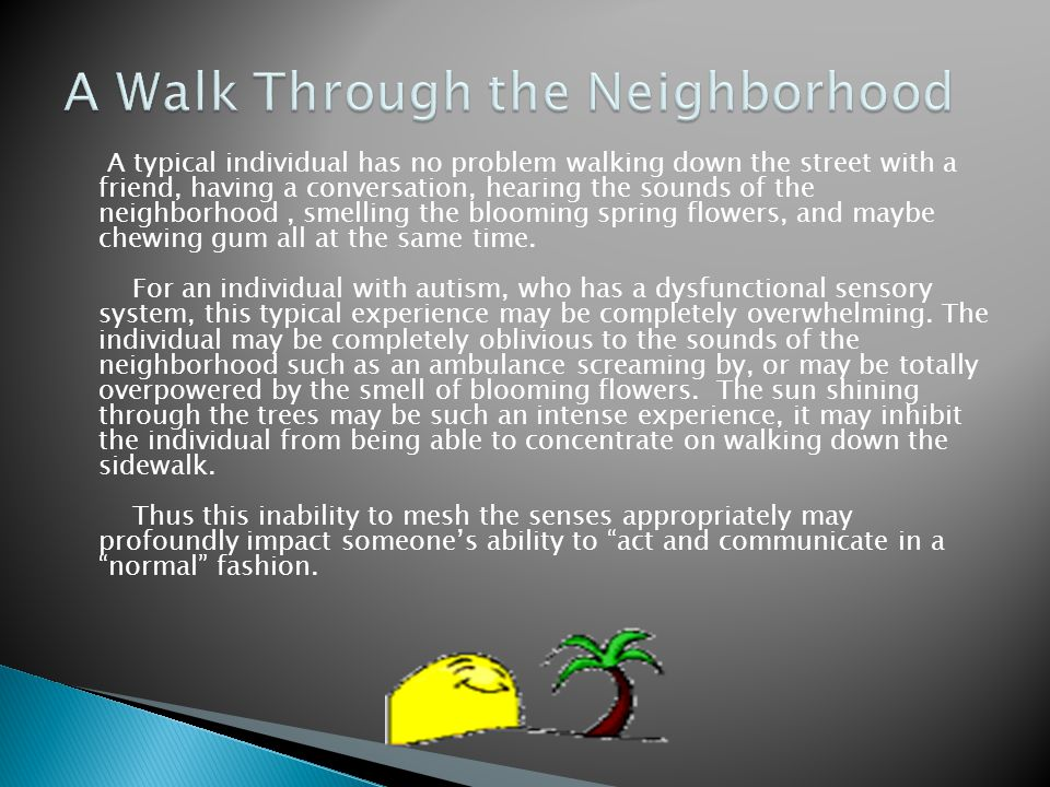 A typical individual has no problem walking down the street with a friend, having a conversation, hearing the sounds of the neighborhood, smelling the blooming spring flowers, and maybe chewing gum all at the same time.