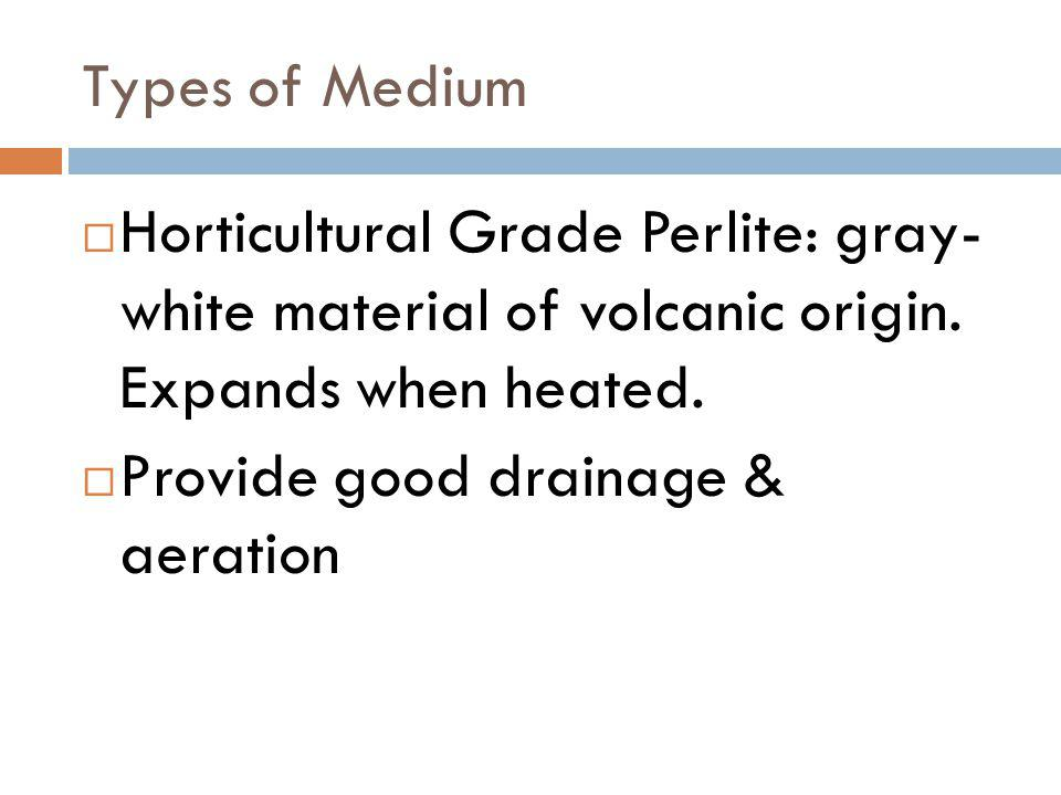 Horticultural Grade Perlite: gray- white material of volcanic origin. Expands when heated. Provide good drainage & aeration