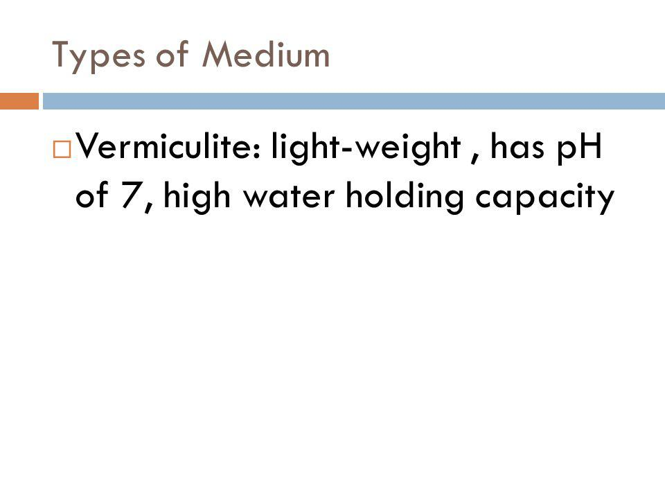 Vermiculite: light-weight, has pH of 7, high water holding capacity