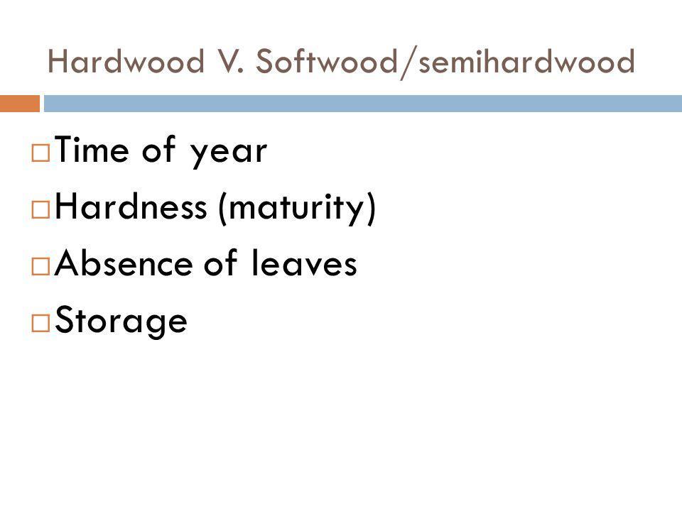 Hardwood V. Softwood/semihardwood Time of year Hardness (maturity) Absence of leaves Storage