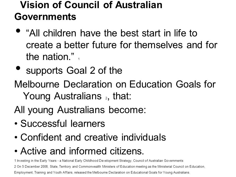 Vision of Council of Australian Governments All children have the best start in life to create a better future for themselves and for the nation.