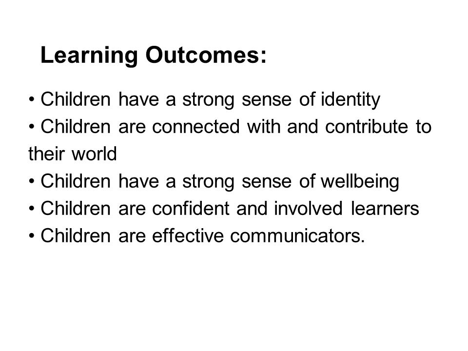 Learning Outcomes: Children have a strong sense of identity Children are connected with and contribute to their world Children have a strong sense of wellbeing Children are confident and involved learners Children are effective communicators.