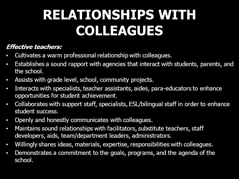 RELATIONSHIPS WITH COLLEAGUES Effective teachers: Cultivates a warm professional relationship with colleagues. Establishes a sound rapport with agenci