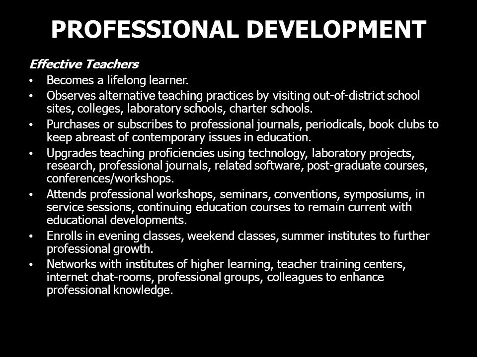 PROFESSIONAL DEVELOPMENT Effective Teachers Becomes a lifelong learner. Observes alternative teaching practices by visiting out-of-district school sit