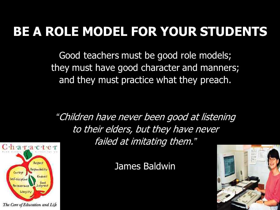 BE A ROLE MODEL FOR YOUR STUDENTS Good teachers must be good role models; they must have good character and manners; and they must practice what they