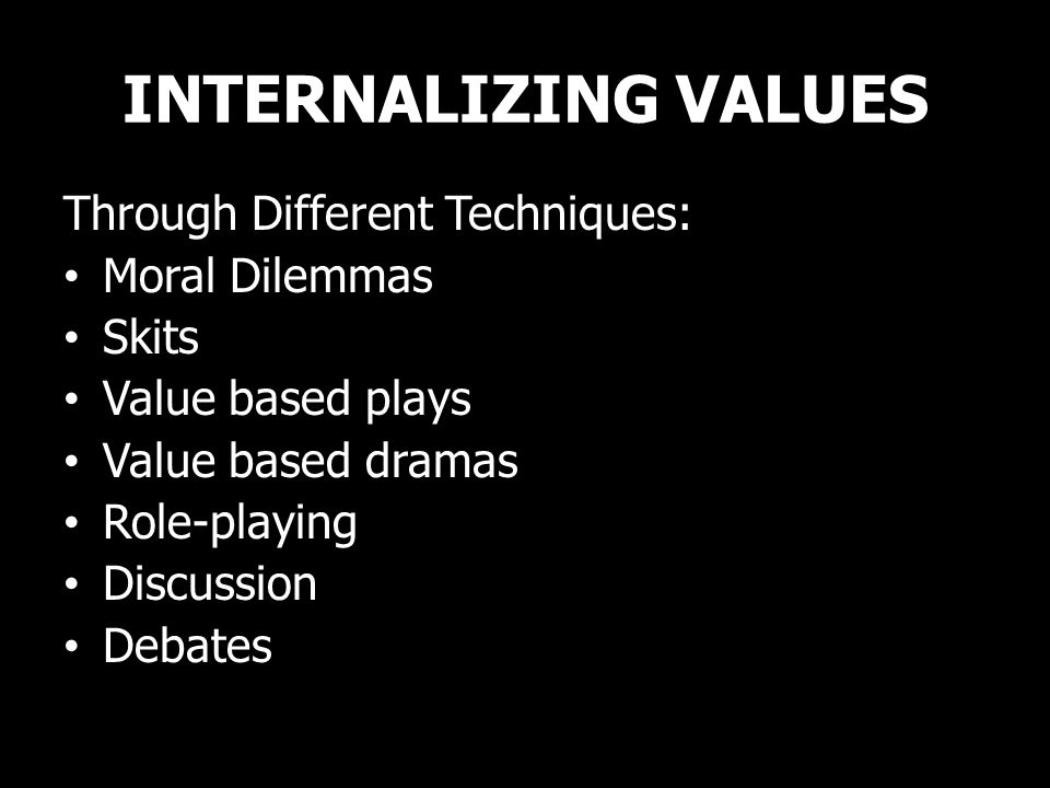 INTERNALIZING VALUES Through Different Techniques: Moral Dilemmas Skits Value based plays Value based dramas Role-playing Discussion Debates