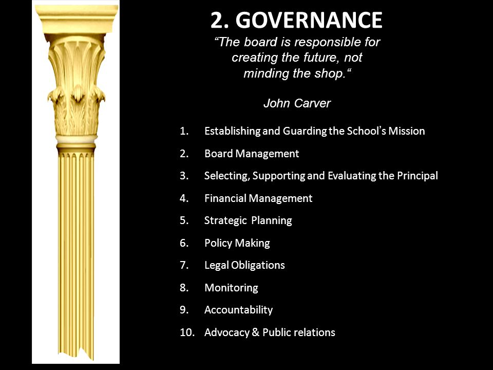 2. GOVERNANCE The board is responsible for creating the future, not minding the shop. John Carver 1.Establishing and Guarding the School s Mission 2.B