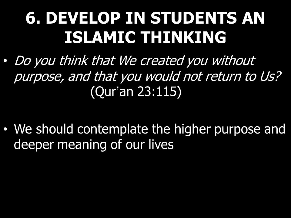 6. DEVELOP IN STUDENTS AN ISLAMIC THINKING Do you think that We created you without purpose, and that you would not return to Us? (Quran 23:115) We sh