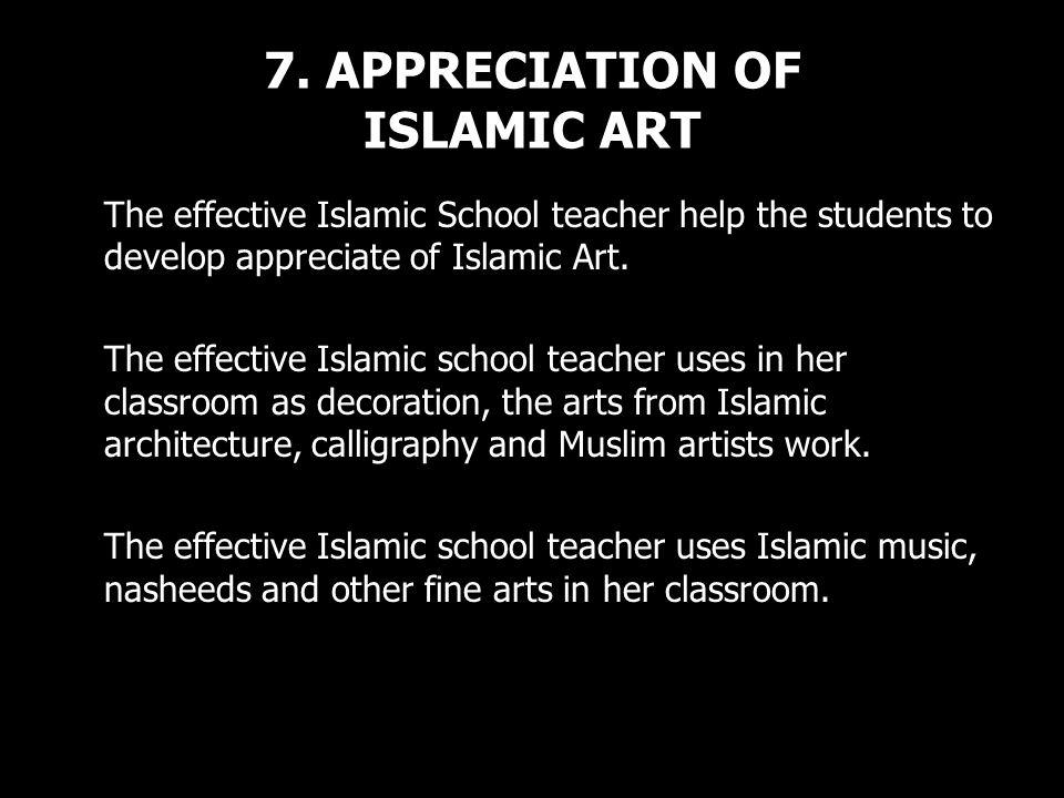 7. APPRECIATION OF ISLAMIC ART The effective Islamic School teacher help the students to develop appreciate of Islamic Art. The effective Islamic scho