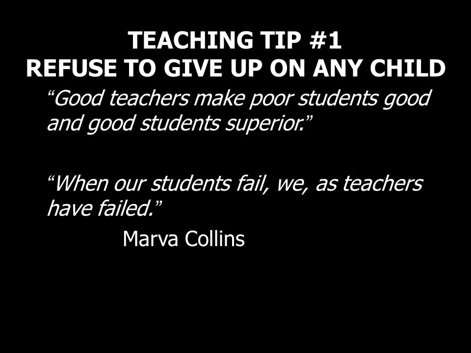 TEACHING TIP #1 REFUSE TO GIVE UP ON ANY CHILD Good teachers make poor students good and good students superior. When our students fail, we, as teache