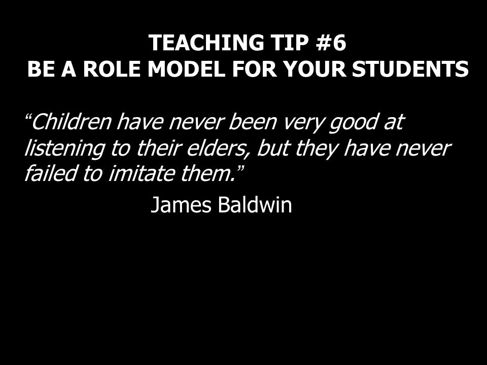 TEACHING TIP #6 BE A ROLE MODEL FOR YOUR STUDENTS Children have never been very good at listening to their elders, but they have never failed to imita