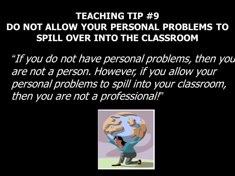 TEACHING TIP #9 DO NOT ALLOW YOUR PERSONAL PROBLEMS TO SPILL OVER INTO THE CLASSROOM If you do not have personal problems, then you are not a person.