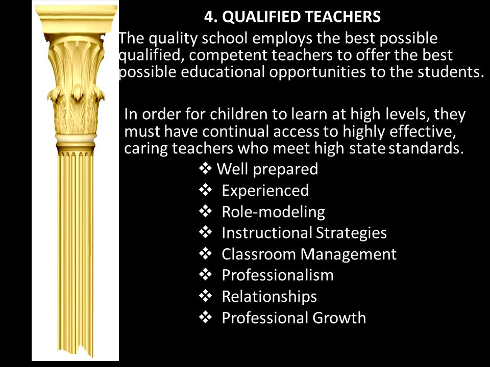 4. QUALIFIED TEACHERS The quality school employs the best possible qualified, competent teachers to offer the best possible educational opportunities