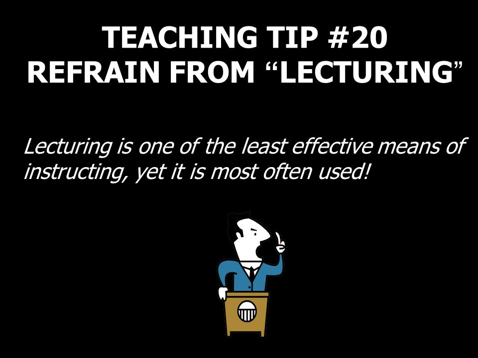 TEACHING TIP #20 REFRAIN FROM LECTURING Lecturing is one of the least effective means of instructing, yet it is most often used!