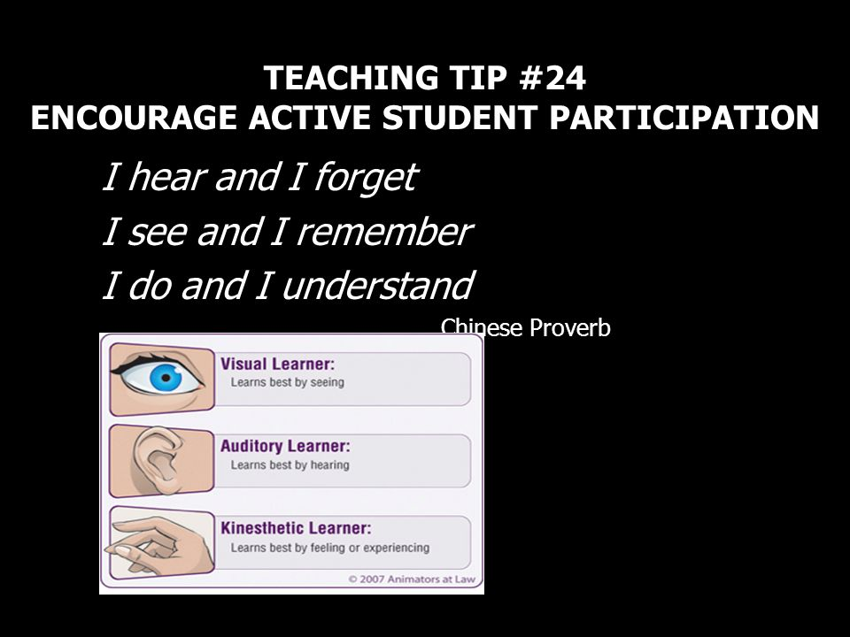 TEACHING TIP #24 ENCOURAGE ACTIVE STUDENT PARTICIPATION I hear and I forget I see and I remember I do and I understand Chinese Proverb