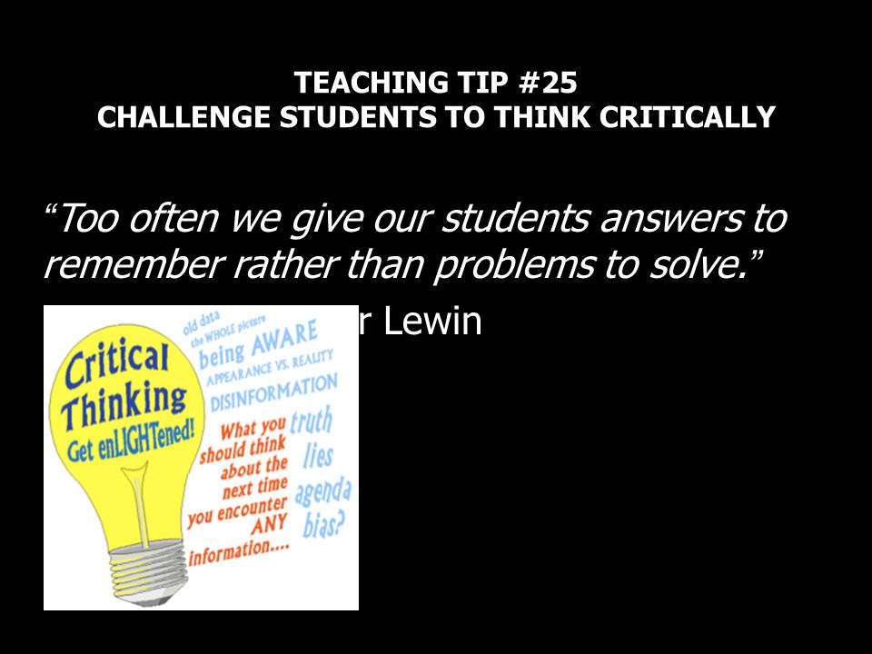 TEACHING TIP #25 CHALLENGE STUDENTS TO THINK CRITICALLY Too often we give our students answers to remember rather than problems to solve. Roger Lewin