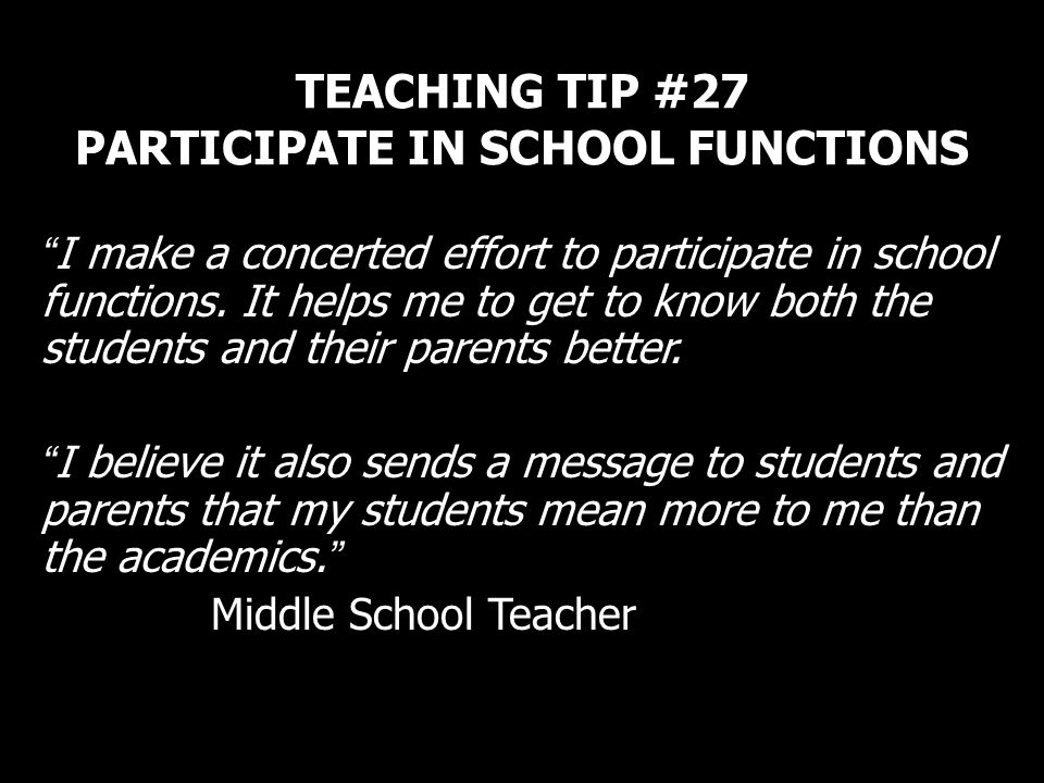 TEACHING TIP #27 PARTICIPATE IN SCHOOL FUNCTIONS I make a concerted effort to participate in school functions. It helps me to get to know both the stu